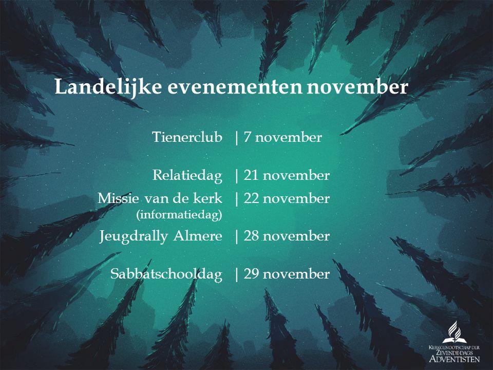 Tienerclub|7 november Relatiedag|21 november Missie van de kerk (informatiedag) |22 november Jeugdrally Almere|28 november Sabbatschooldag|29 november Landelijke evenementen november