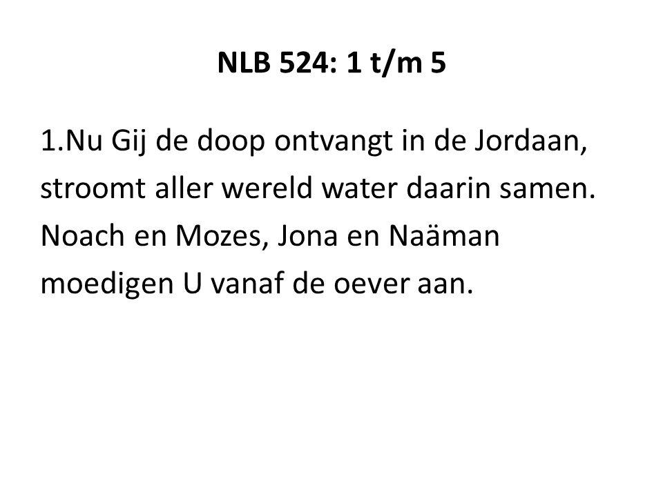 NLB 524: 1 t/m 5 1.Nu Gij de doop ontvangt in de Jordaan, stroomt aller wereld water daarin samen.
