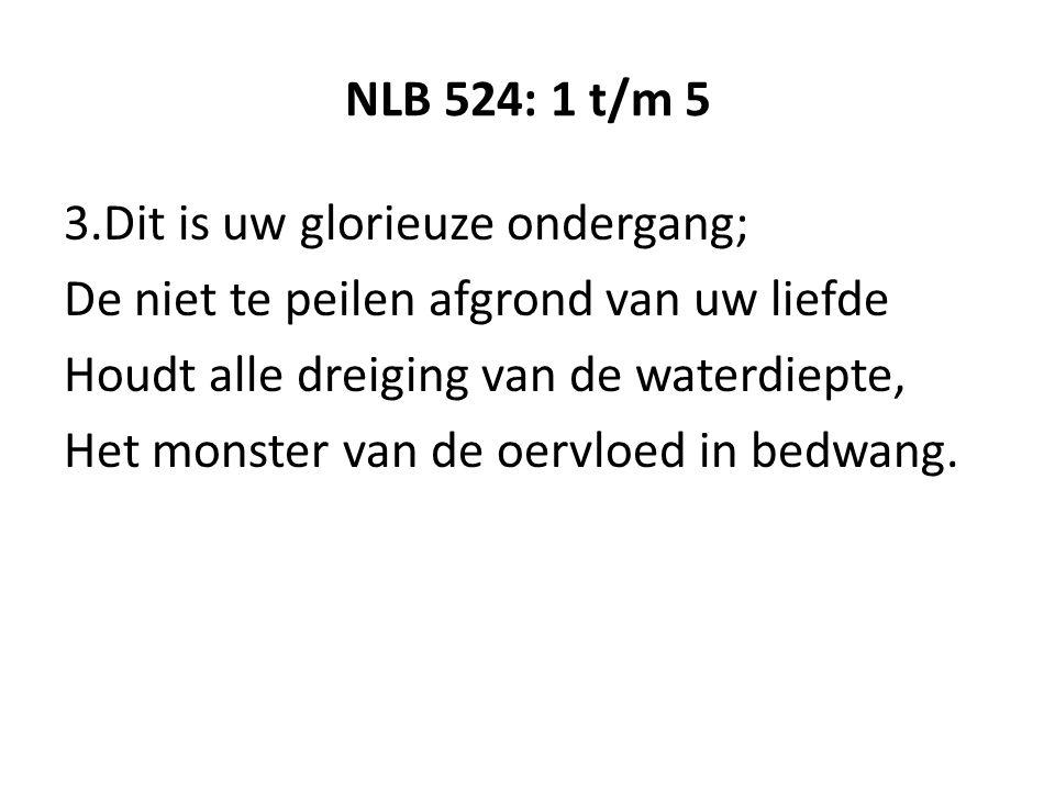 NLB 524: 1 t/m 5 3.Dit is uw glorieuze ondergang; De niet te peilen afgrond van uw liefde Houdt alle dreiging van de waterdiepte, Het monster van de oervloed in bedwang.