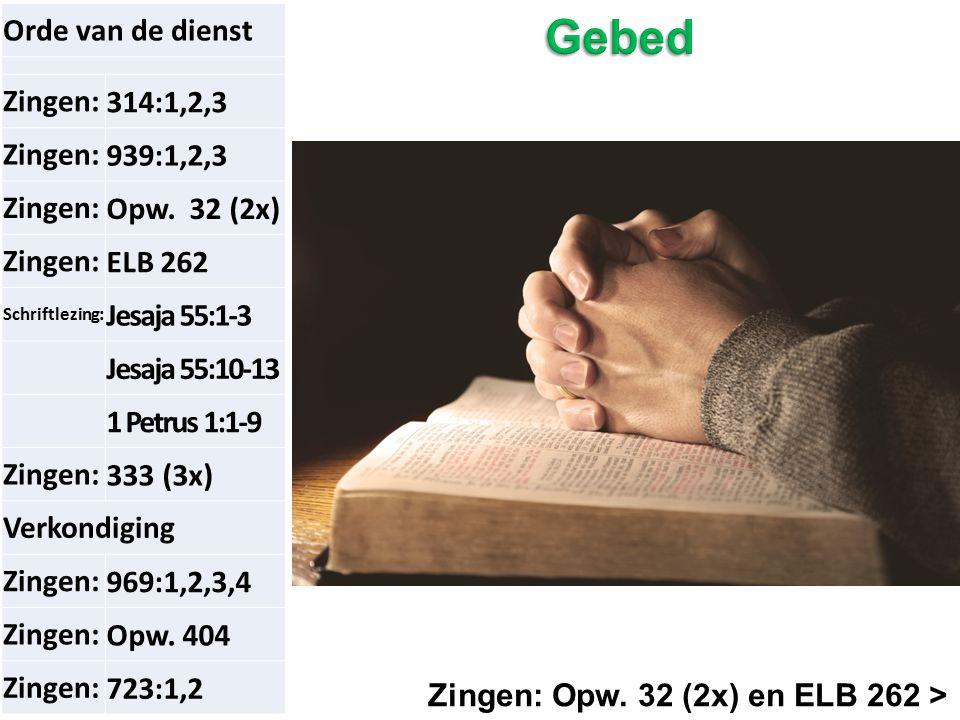 Zingen: Opw. 32 (2x) en ELB 262 > Orde van de dienst Zingen:314:1,2,3 Zingen:939:1,2,3 Zingen:Opw. 32 (2x) Zingen:ELB 262 Schriftlezing: Jesaja 55:1-3