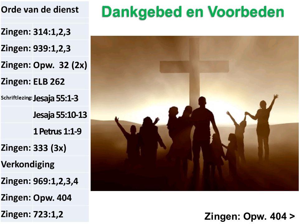 Zingen: Opw. 404 > Orde van de dienst Zingen:314:1,2,3 Zingen:939:1,2,3 Zingen:Opw. 32 (2x) Zingen:ELB 262 Schriftlezing: Jesaja 55:1-3 Jesaja 55:10-1