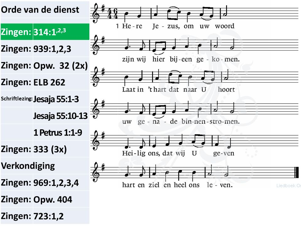 Orde van de dienst Zingen:314:1,2,3 Zingen:939:1,2,3 Zingen:Opw. 32 (2x) Zingen:ELB 262 Schriftlezing: Jesaja 55:1-3 Jesaja 55:10-13 1 Petrus 1:1-9 Zi