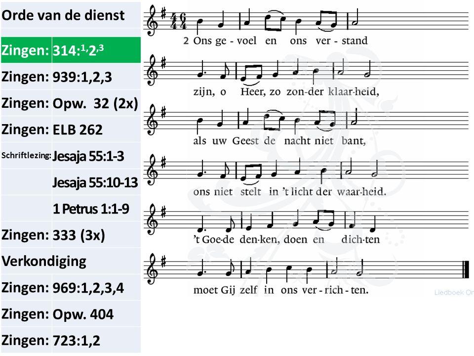 Orde van de dienst Zingen:314: 1, 2,3 Zingen:939:1,2,3 Zingen:Opw. 32 (2x) Zingen:ELB 262 Schriftlezing: Jesaja 55:1-3 Jesaja 55:10-13 1 Petrus 1:1-9
