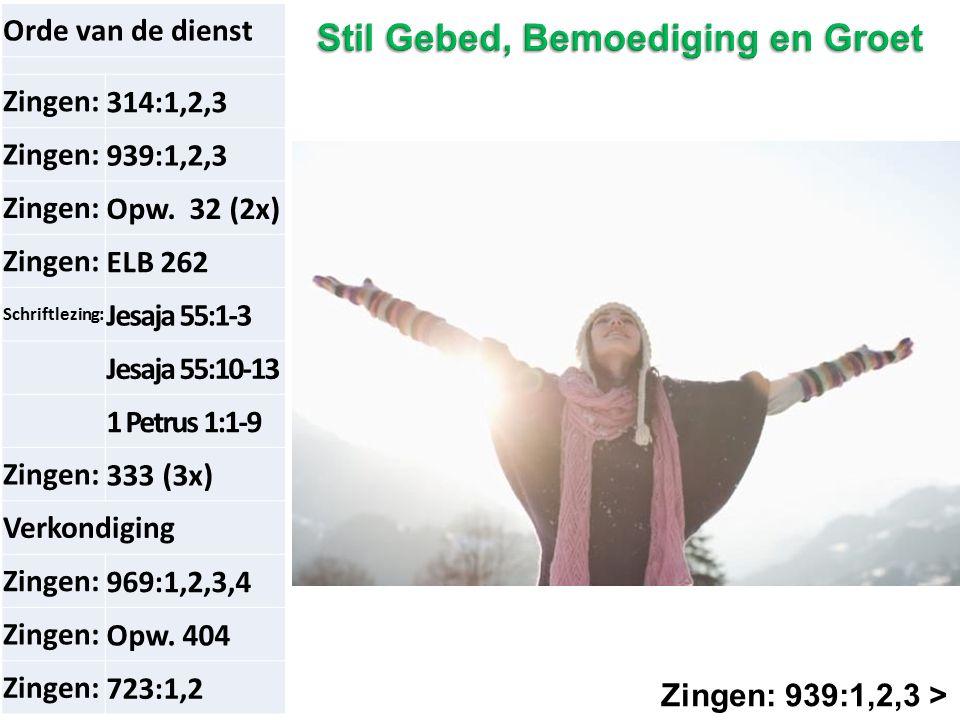 Zingen: 939:1,2,3 > Orde van de dienst Zingen:314:1,2,3 Zingen:939:1,2,3 Zingen:Opw. 32 (2x) Zingen:ELB 262 Schriftlezing: Jesaja 55:1-3 Jesaja 55:10-
