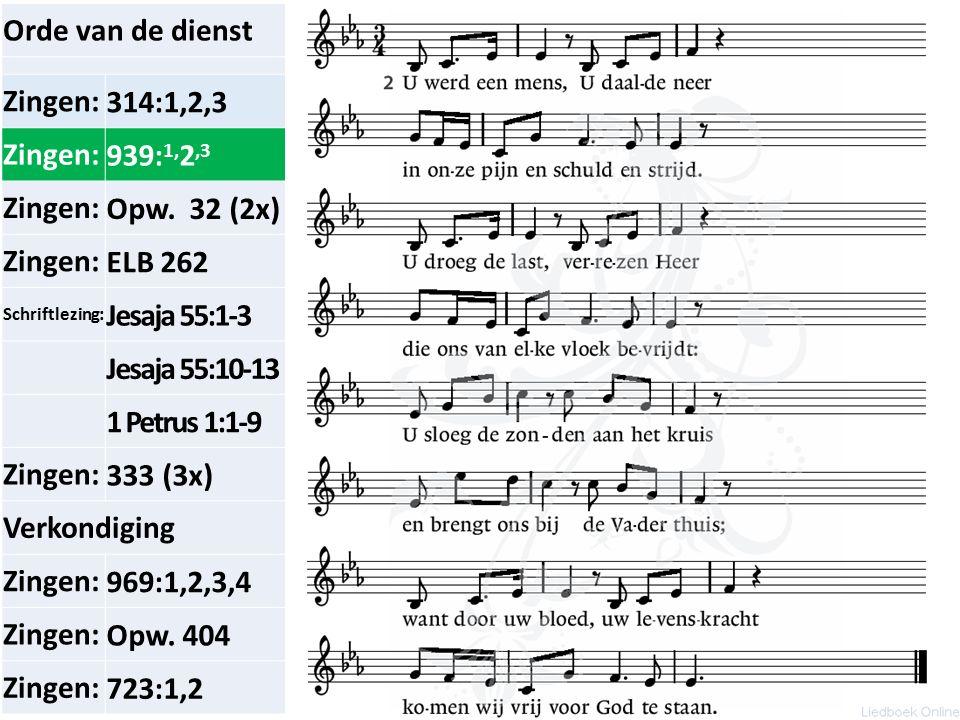 Orde van de dienst Zingen:314:1,2,3 Zingen:939: 1, 2,3 Zingen:Opw. 32 (2x) Zingen:ELB 262 Schriftlezing: Jesaja 55:1-3 Jesaja 55:10-13 1 Petrus 1:1-9