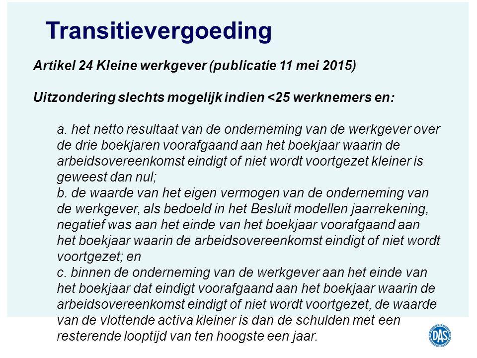 Transitievergoeding Artikel 24 Kleine werkgever (publicatie 11 mei 2015) Uitzondering slechts mogelijk indien <25 werknemers en: a. het netto resultaa