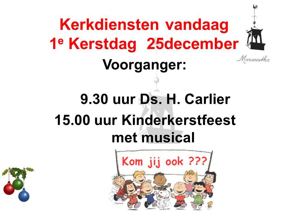 Voorganger: 9.30 uur Ds. H. Carlier 15.00 uur Kinderkerstfeest met musical Kerkdiensten vandaag 1 e Kerstdag 25december