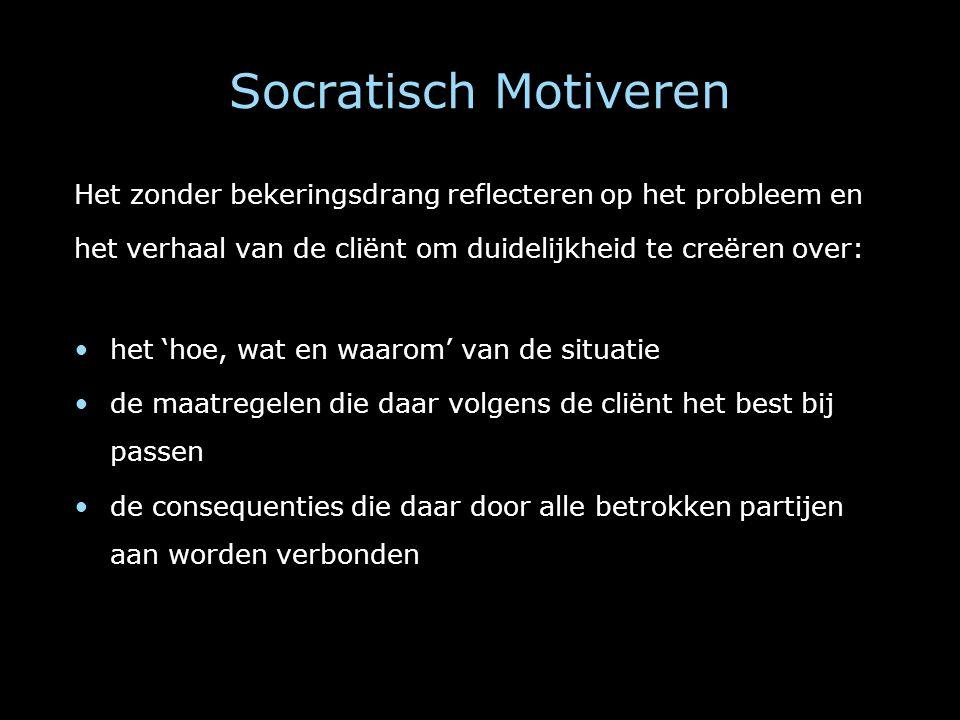 Socratisch Motiveren Het zonder bekeringsdrang reflecteren op het probleem en het verhaal van de cliënt om duidelijkheid te creëren over: het 'hoe, wa