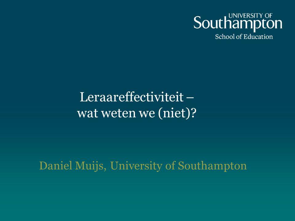 Leraareffectiviteit – wat weten we (niet) Daniel Muijs, University of Southampton