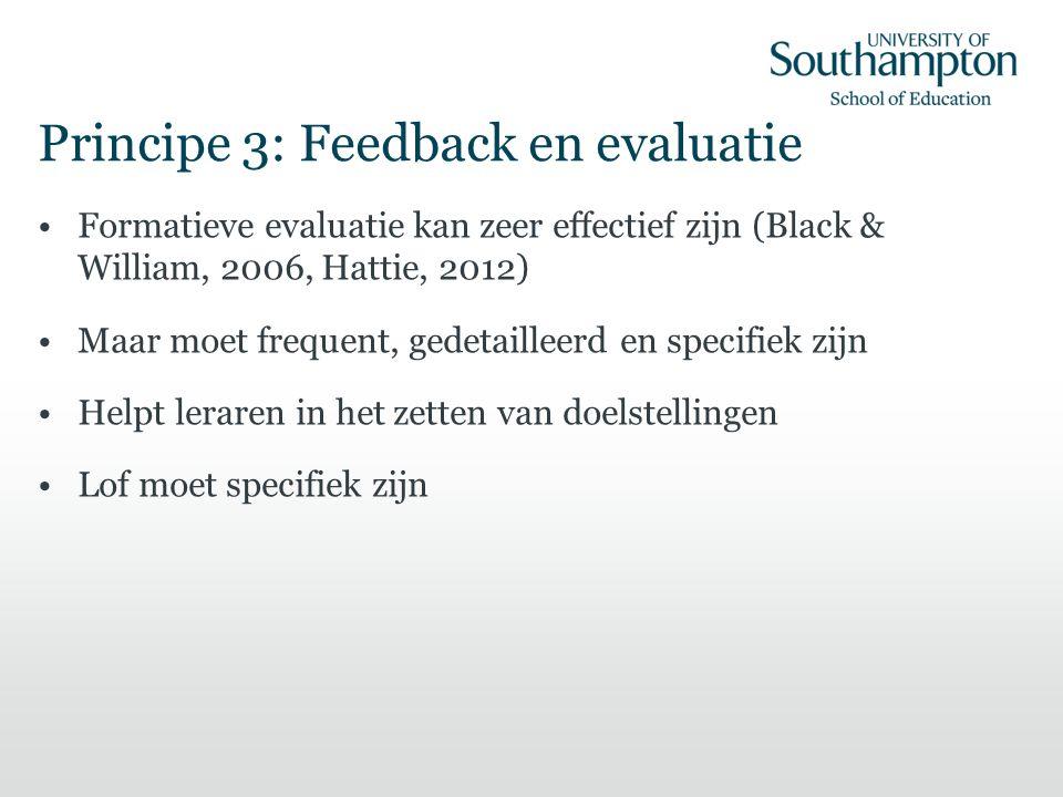 Principe 3: Feedback en evaluatie Formatieve evaluatie kan zeer effectief zijn (Black & William, 2006, Hattie, 2012) Maar moet frequent, gedetailleerd en specifiek zijn Helpt leraren in het zetten van doelstellingen Lof moet specifiek zijn