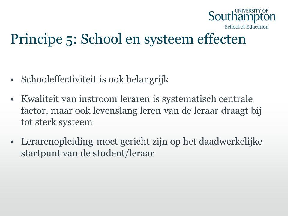 Principe 5: School en systeem effecten Schooleffectiviteit is ook belangrijk Kwaliteit van instroom leraren is systematisch centrale factor, maar ook levenslang leren van de leraar draagt bij tot sterk systeem Lerarenopleiding moet gericht zijn op het daadwerkelijke startpunt van de student/leraar