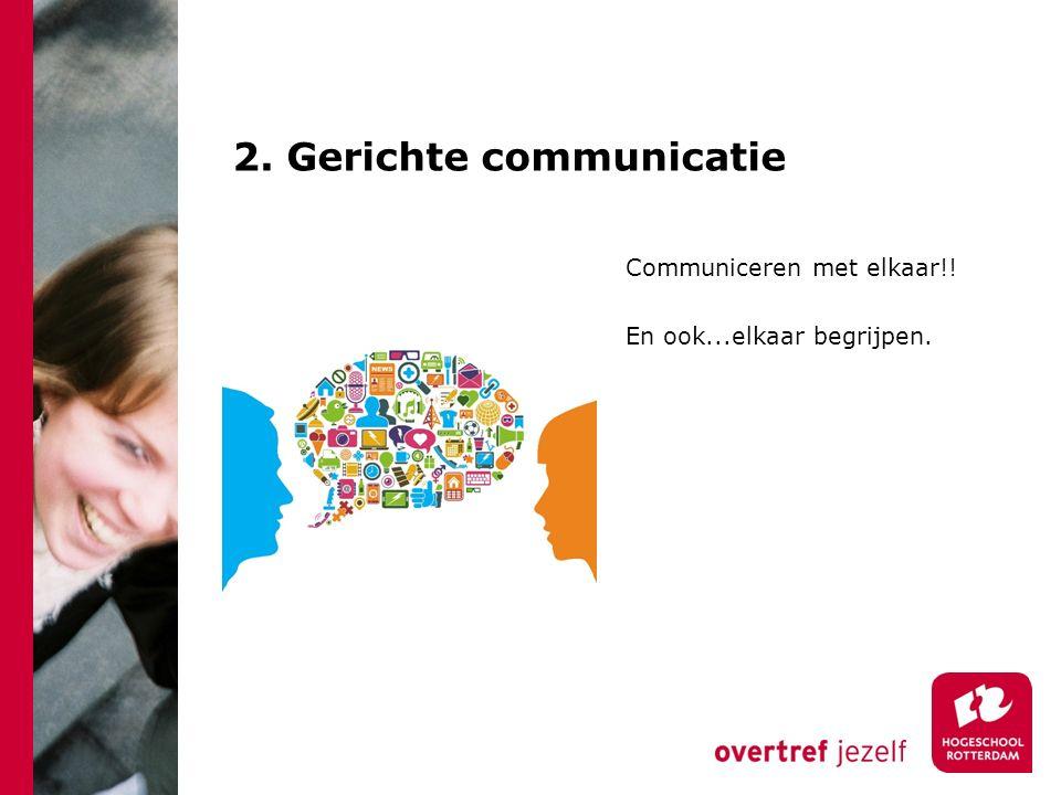 2. Gerichte communicatie Communiceren met elkaar!! En ook...elkaar begrijpen.
