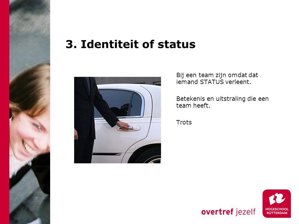3. Identiteit of status Bij een team zijn omdat dat iemand STATUS verleent. Betekenis en uitstraling die een team heeft. Trots