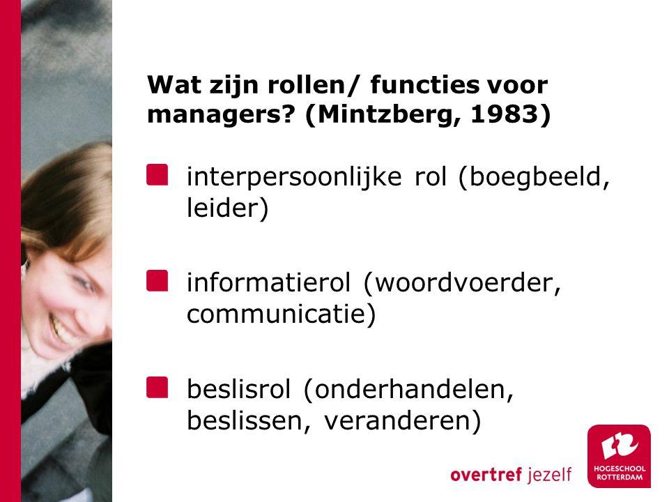 Wat zijn rollen/ functies voor managers? (Mintzberg, 1983) interpersoonlijke rol (boegbeeld, leider) informatierol (woordvoerder, communicatie) beslis