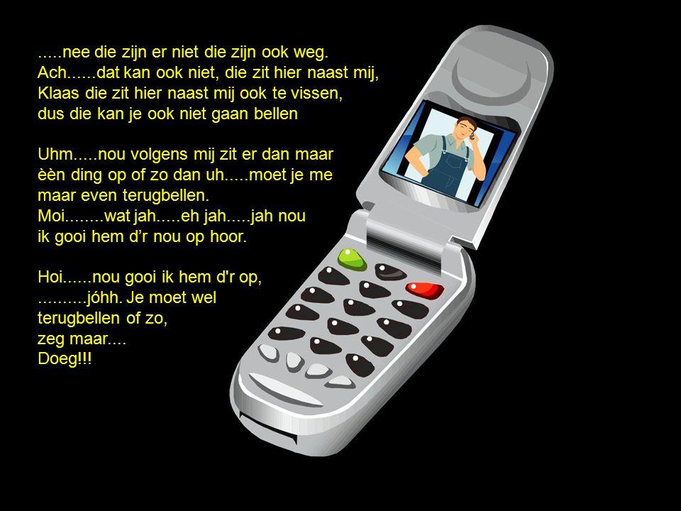 kan ik dan ook niet terugbellen, want dan heb ik het nummer jah niet Anders zeg het nummer maar even..