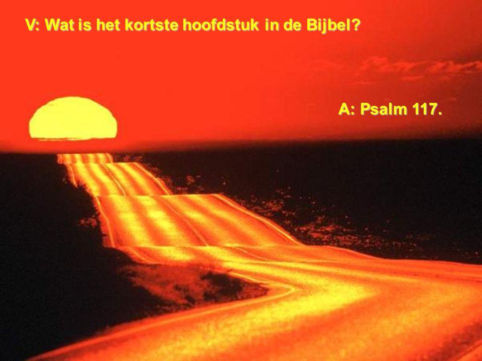 V: Wat is het kortste hoofdstuk in de Bijbel? A: Psalm 117.