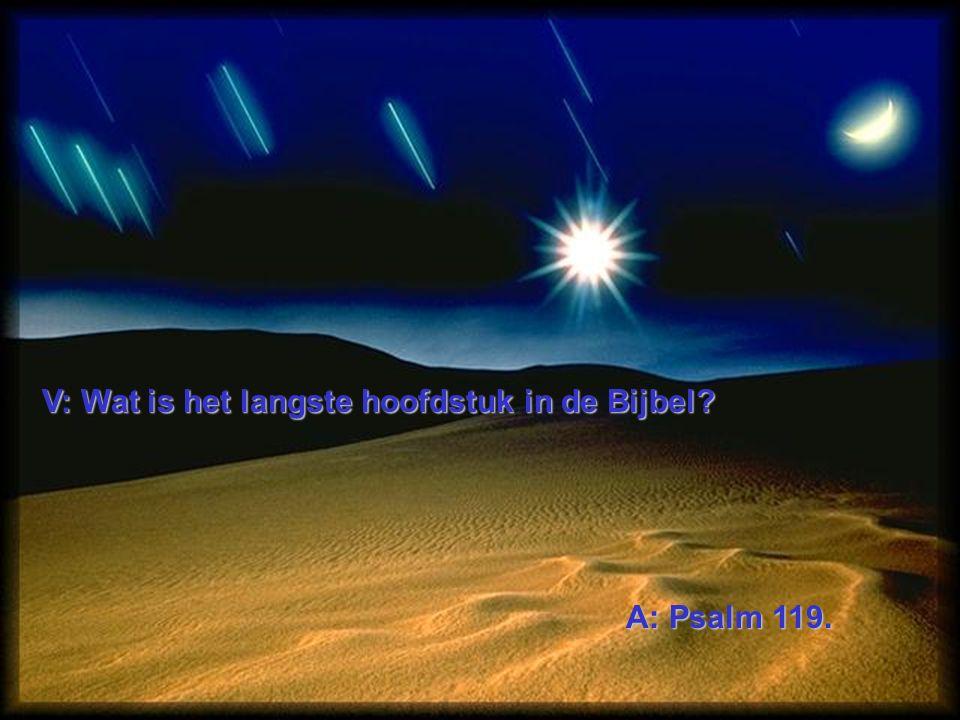 V: Wat is het langste hoofdstuk in de Bijbel A: Psalm 119.