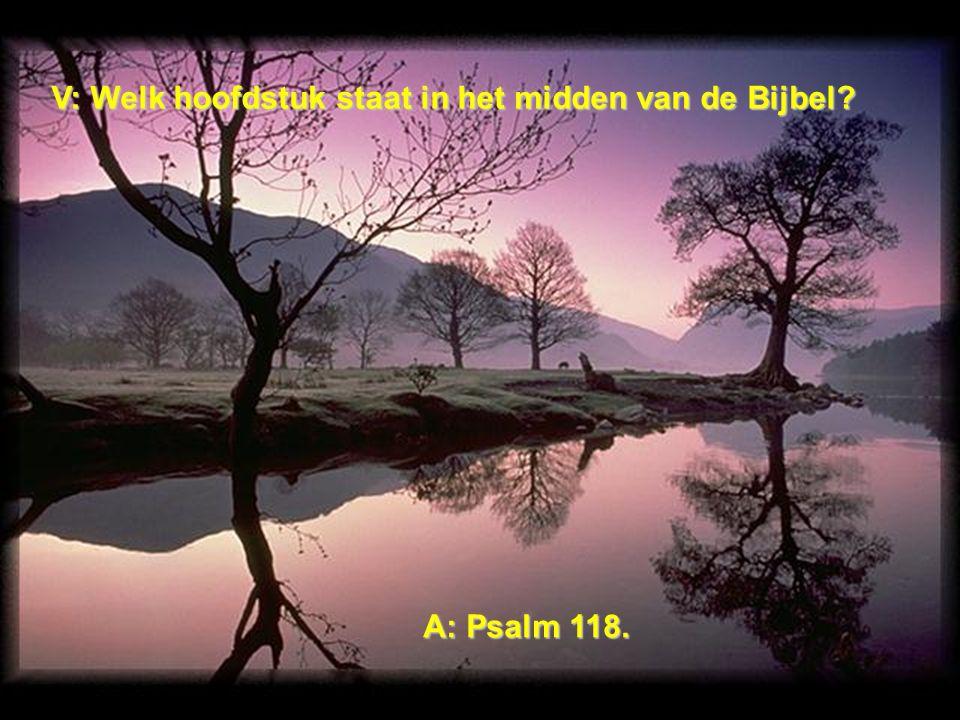 V: Welk hoofdstuk staat in het midden van de Bijbel A: Psalm 118.