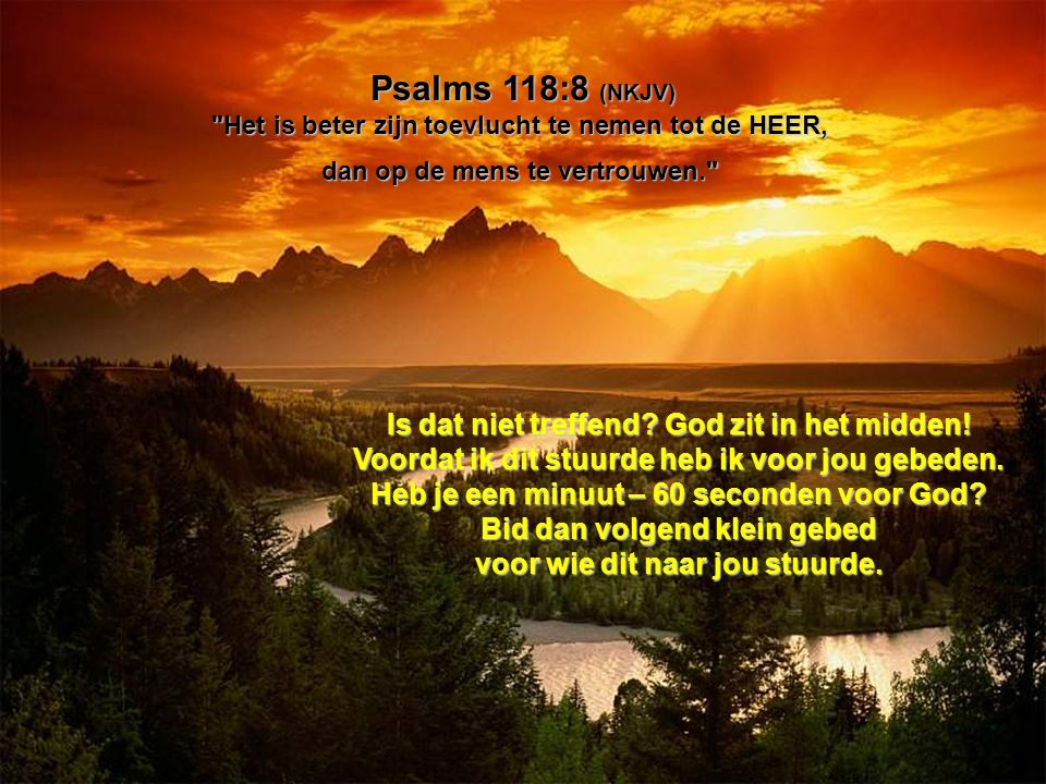 Psalms 118:8 (NKJV) Het is beter zijn toevlucht te nemen tot de HEER, dan op de mens te vertrouwen. Is dat niet treffend.