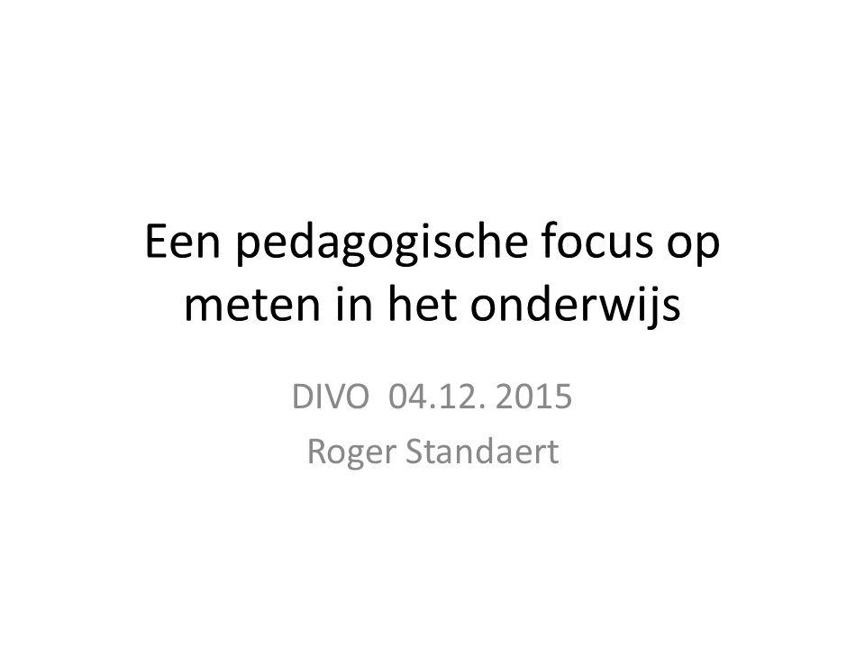 Een pedagogische focus op meten in het onderwijs DIVO 04.12. 2015 Roger Standaert