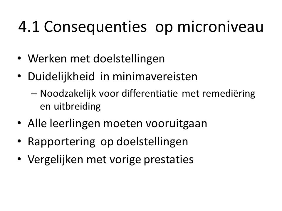 4.1 Consequenties op microniveau Werken met doelstellingen Duidelijkheid in minimavereisten – Noodzakelijk voor differentiatie met remediëring en uitb