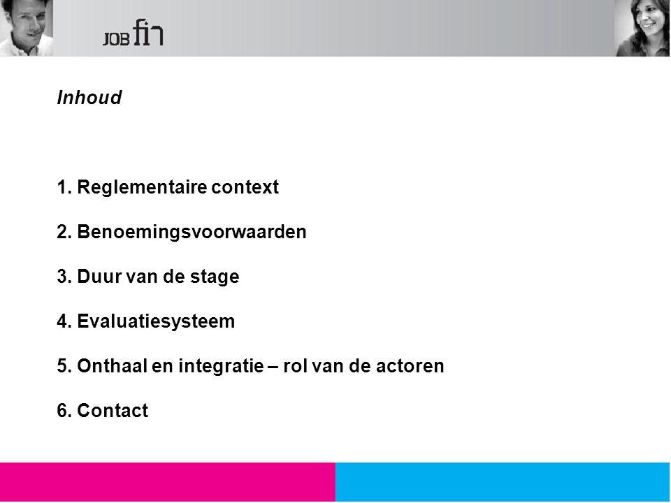 Inhoud 1. Reglementaire context 2. Benoemingsvoorwaarden 3. Duur van de stage 4. Evaluatiesysteem 5. Onthaal en integratie – rol van de actoren 6. Con