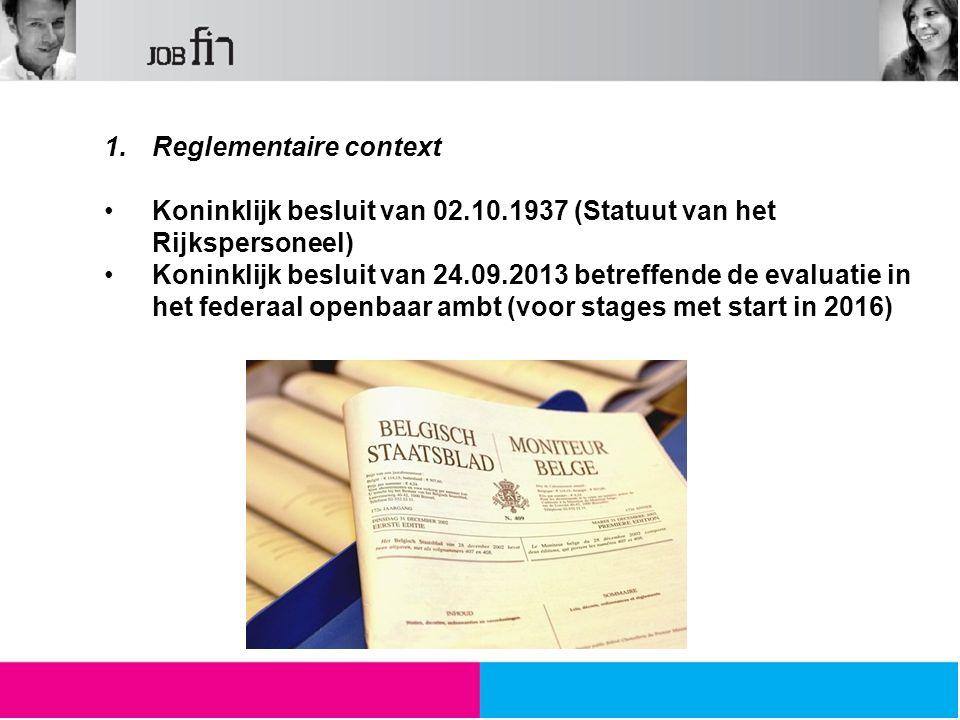 1.Reglementaire context Koninklijk besluit van 02.10.1937 (Statuut van het Rijkspersoneel) Koninklijk besluit van 24.09.2013 betreffende de evaluatie in het federaal openbaar ambt (voor stages met start in 2016)