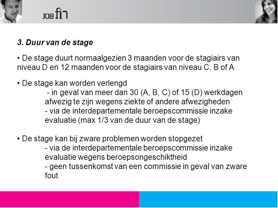 3. Duur van de stage De stage duurt normaalgezien 3 maanden voor de stagiairs van niveau D en 12 maanden voor de stagiairs van niveau C, B of A De sta