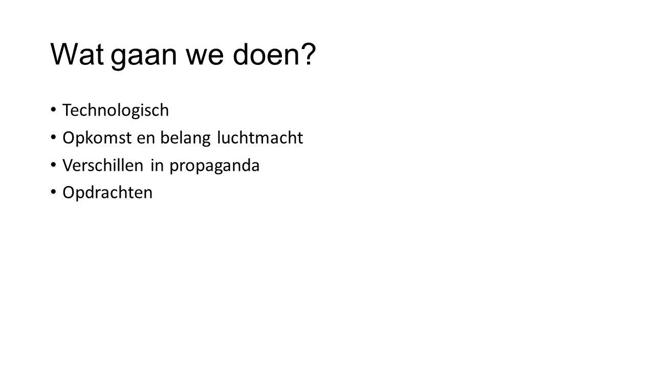 Wat gaan we doen? Technologisch Opkomst en belang luchtmacht Verschillen in propaganda Opdrachten