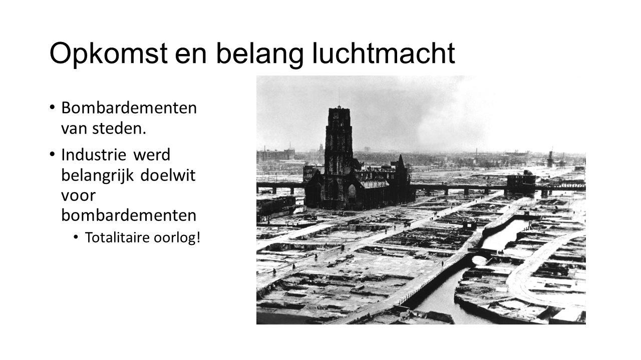 Opkomst en belang luchtmacht Bombardementen van steden. Industrie werd belangrijk doelwit voor bombardementen Totalitaire oorlog!