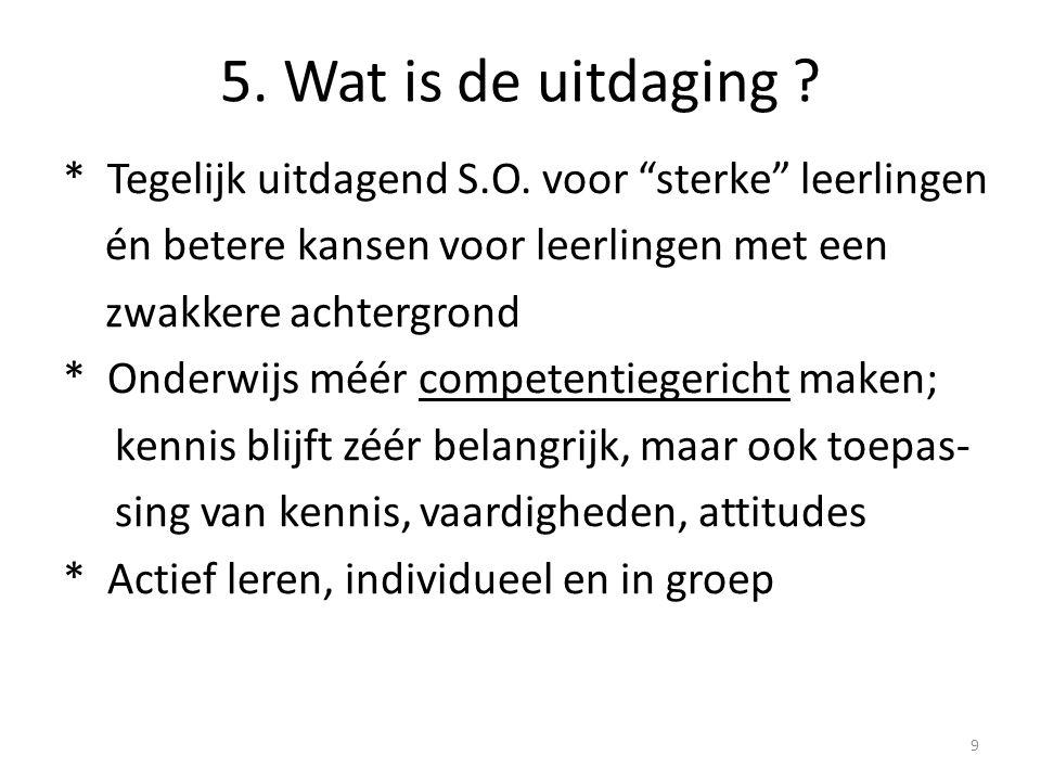 """5. Wat is de uitdaging ? * Tegelijk uitdagend S.O. voor """"sterke"""" leerlingen én betere kansen voor leerlingen met een zwakkere achtergrond * Onderwijs"""