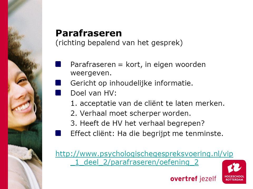 Parafraseren (richting bepalend van het gesprek) Parafraseren = kort, in eigen woorden weergeven. Gericht op inhoudelijke informatie. Doel van HV: 1.