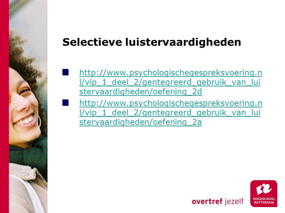 Selectieve luistervaardigheden http://www.psychologischegespreksvoering.n l/vip_1_deel_2/gentegreerd_gebruik_van_lui stervaardigheden/oefening_2d http