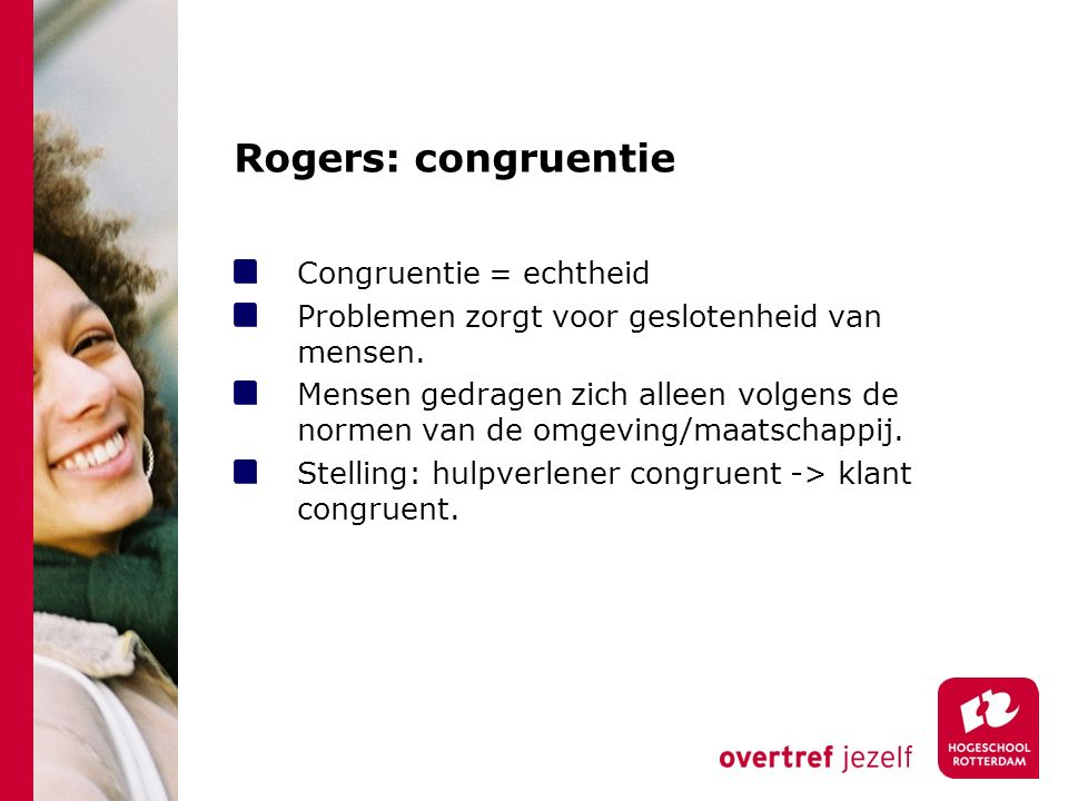 Rogers: congruentie Congruentie = echtheid Problemen zorgt voor geslotenheid van mensen. Mensen gedragen zich alleen volgens de normen van de omgeving