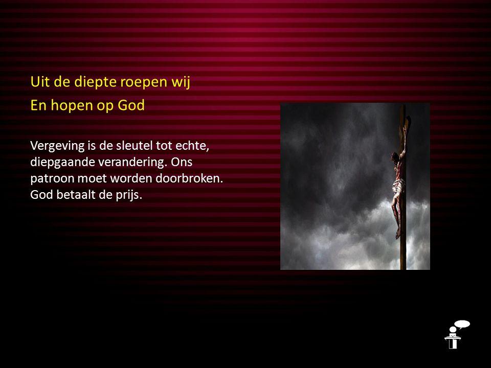 Uit de diepte roepen wij En hopen op God Vergeving is de sleutel tot echte, diepgaande verandering. Ons patroon moet worden doorbroken. God betaalt de