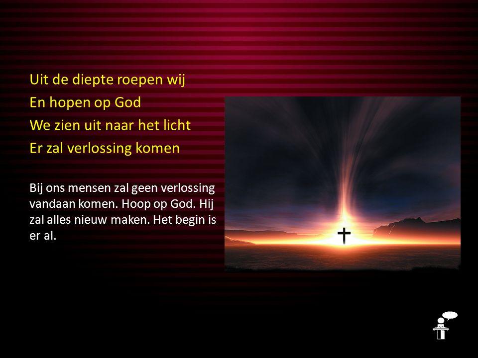 Uit de diepte roepen wij En hopen op God We zien uit naar het licht Er zal verlossing komen Bij ons mensen zal geen verlossing vandaan komen. Hoop op