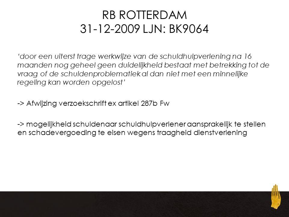 RB ROTTERDAM 31-12-2009 LJN: BK9064 'door een uiterst trage werkwijze van de schuldhulpverlening na 16 maanden nog geheel geen duidelijkheid bestaat met betrekking tot de vraag of de schuldenproblematiek al dan niet met een minnelijke regeling kan worden opgelost' -> Afwijzing verzoekschrift ex artikel 287b Fw -> mogelijkheid schuldenaar schuldhulpverlener aansprakelijk te stellen en schadevergoeding te eisen wegens traagheid dienstverlening