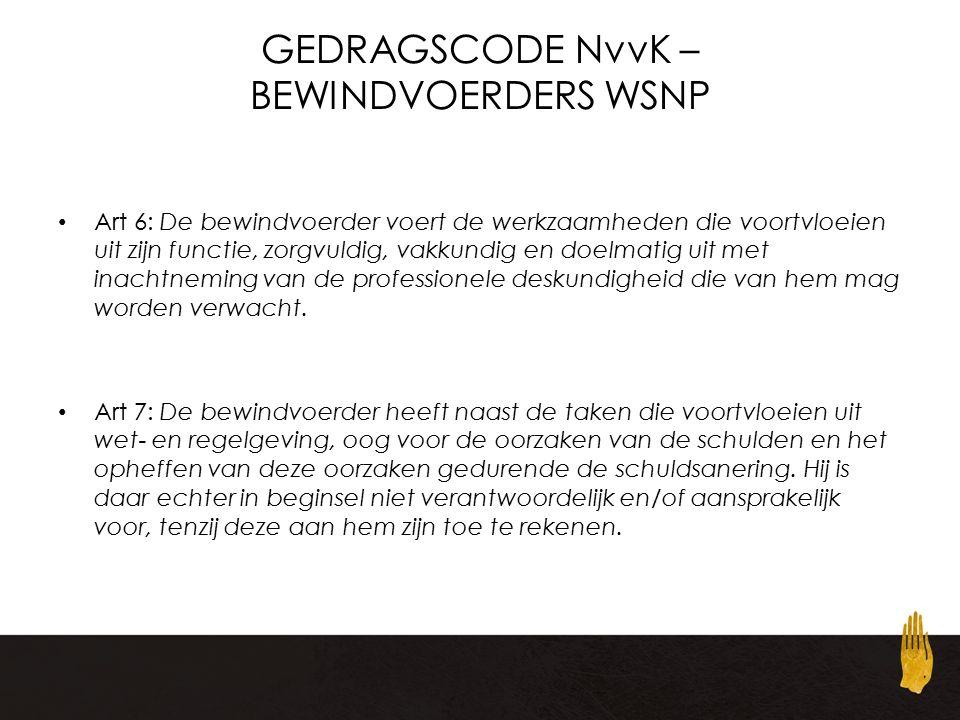 GEDRAGSCODE NvvK – BEWINDVOERDERS WSNP Art 6: De bewindvoerder voert de werkzaamheden die voortvloeien uit zijn functie, zorgvuldig, vakkundig en doelmatig uit met inachtneming van de professionele deskundigheid die van hem mag worden verwacht.