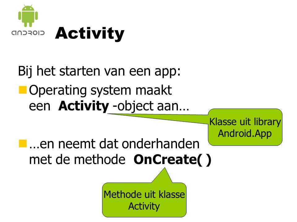 Klasse uit library Android.App Activity Bij het starten van een app: nOperating system maakt een Activity -object aan… n…en neemt dat onderhanden met de methode OnCreate( ) Methode uit klasse Activity