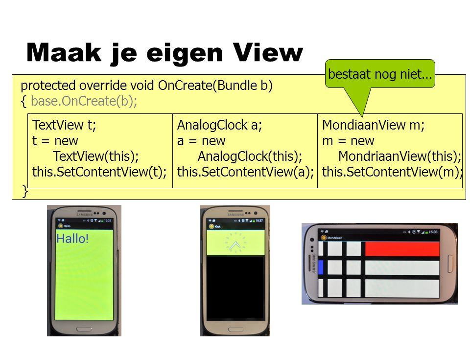 Maak je eigen View protected override void OnCreate(Bundle b) { base.OnCreate(b); TextView t; t = new TextView(this); this.SetContentView(t); AnalogClock a; a = new AnalogClock(this); this.SetContentView(a); MondiaanView m; m = new MondriaanView(this); this.SetContentView(m); } bestaat nog niet…