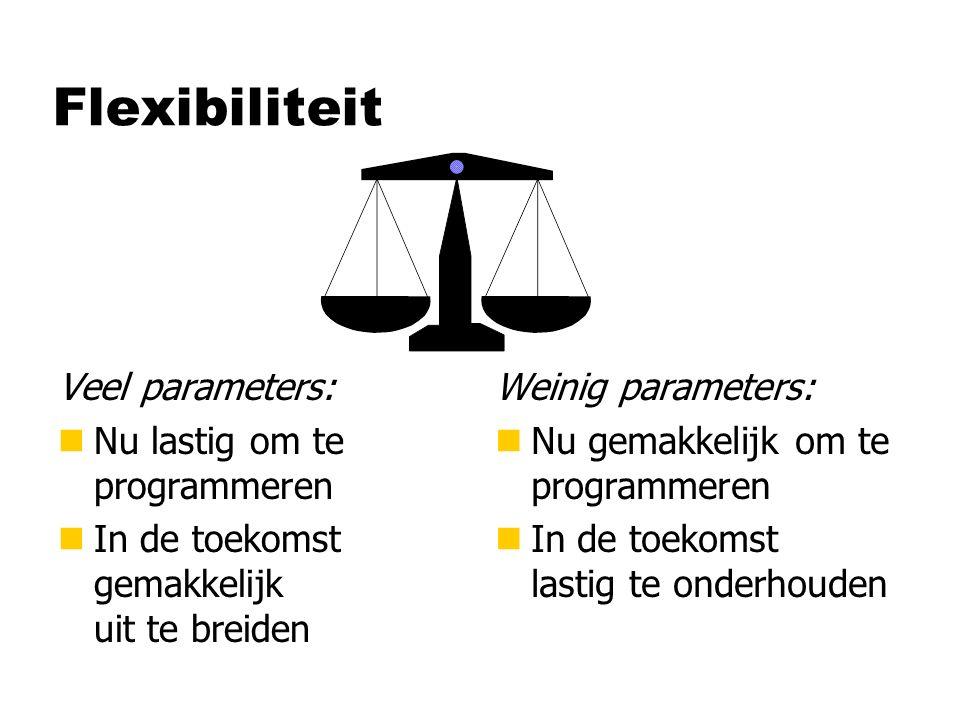 Flexibiliteit Veel parameters: nNu lastig om te programmeren nIn de toekomst gemakkelijk uit te breiden Weinig parameters: n Nu gemakkelijk om te programmeren n In de toekomst lastig te onderhouden