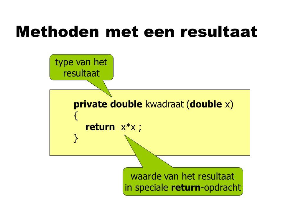 Methoden met een resultaat private double kwadraat (double x) { return x*x ; } type van het resultaat waarde van het resultaat in speciale return-opdracht