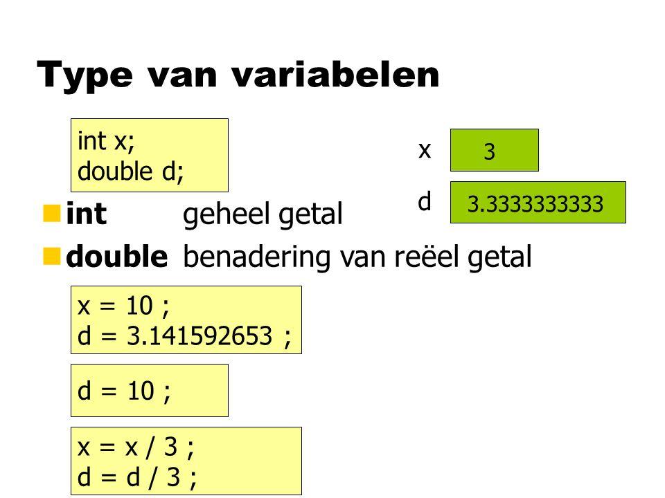 x Type van variabelen x = 10 ; d = 3.141592653 ; nint geheel getal ndouble benadering van reëel getal d = 10 ; d int x; double d; 3.141592653 x = x / 3 ; d = d / 3 ; 10.03.3333333333 103