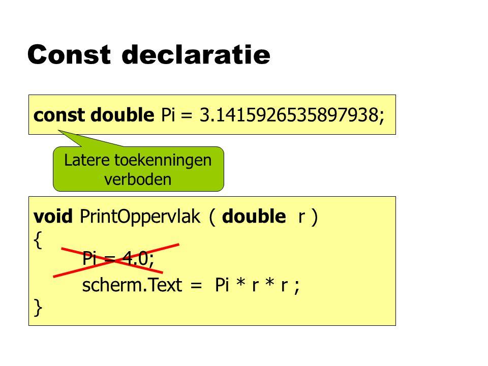 Const declaratie double pi= 3.1415926535897938; void PrintOppervlak ( double r ) { scherm.Text = Pi * r * r ; } const double Pi= 3.1415926535897938; Pi = 4.0; Latere toekenningen verboden