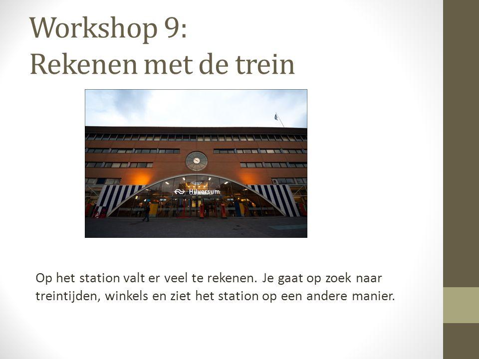 Workshop 9: Rekenen met de trein Op het station valt er veel te rekenen. Je gaat op zoek naar treintijden, winkels en ziet het station op een andere m