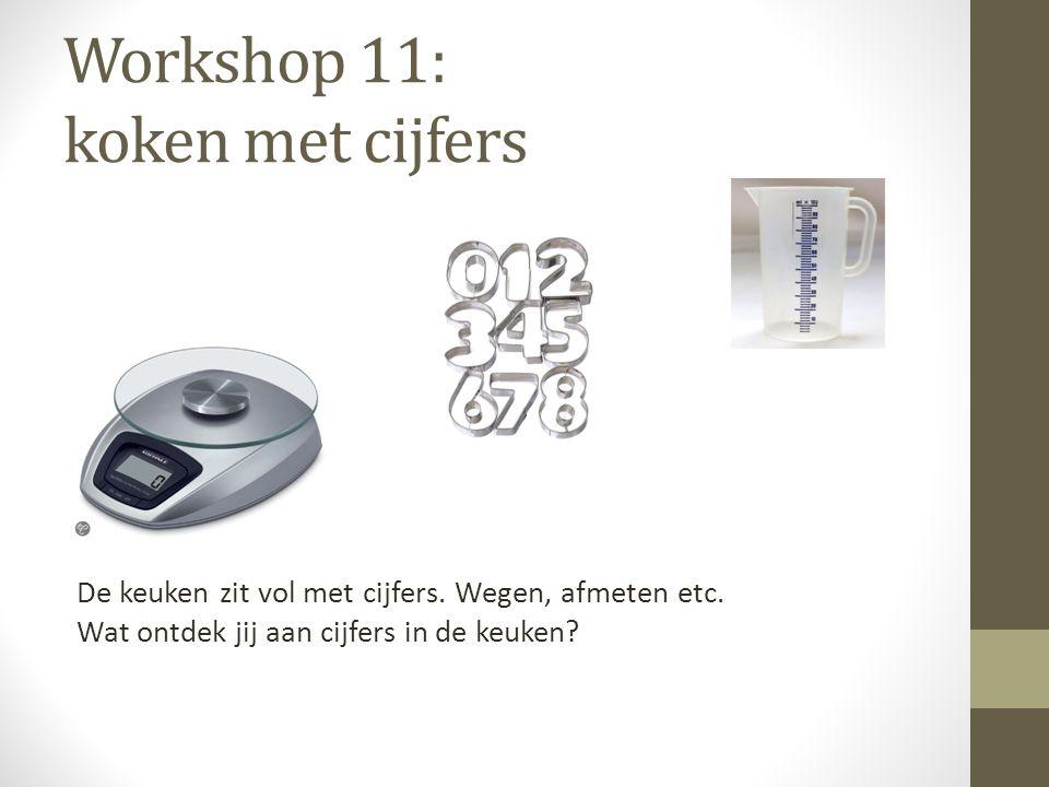 Workshop 11: koken met cijfers De keuken zit vol met cijfers. Wegen, afmeten etc. Wat ontdek jij aan cijfers in de keuken?