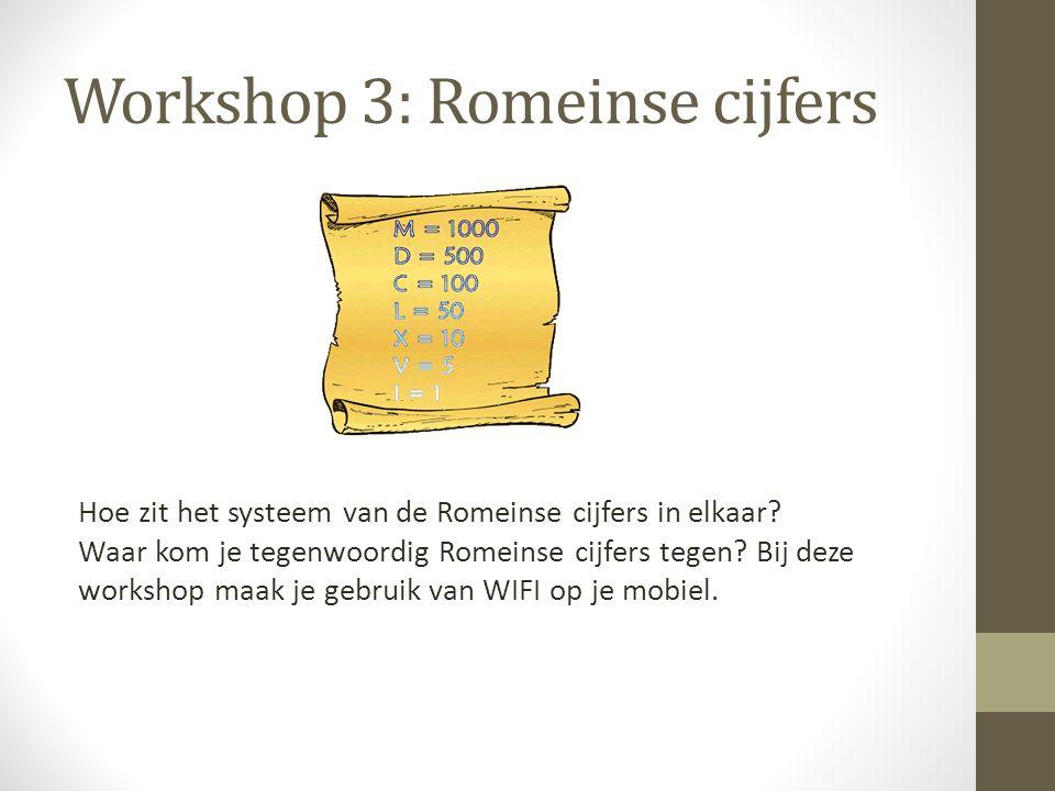 Workshop 3: Romeinse cijfers Hoe zit het systeem van de Romeinse cijfers in elkaar? Waar kom je tegenwoordig Romeinse cijfers tegen? Bij deze workshop