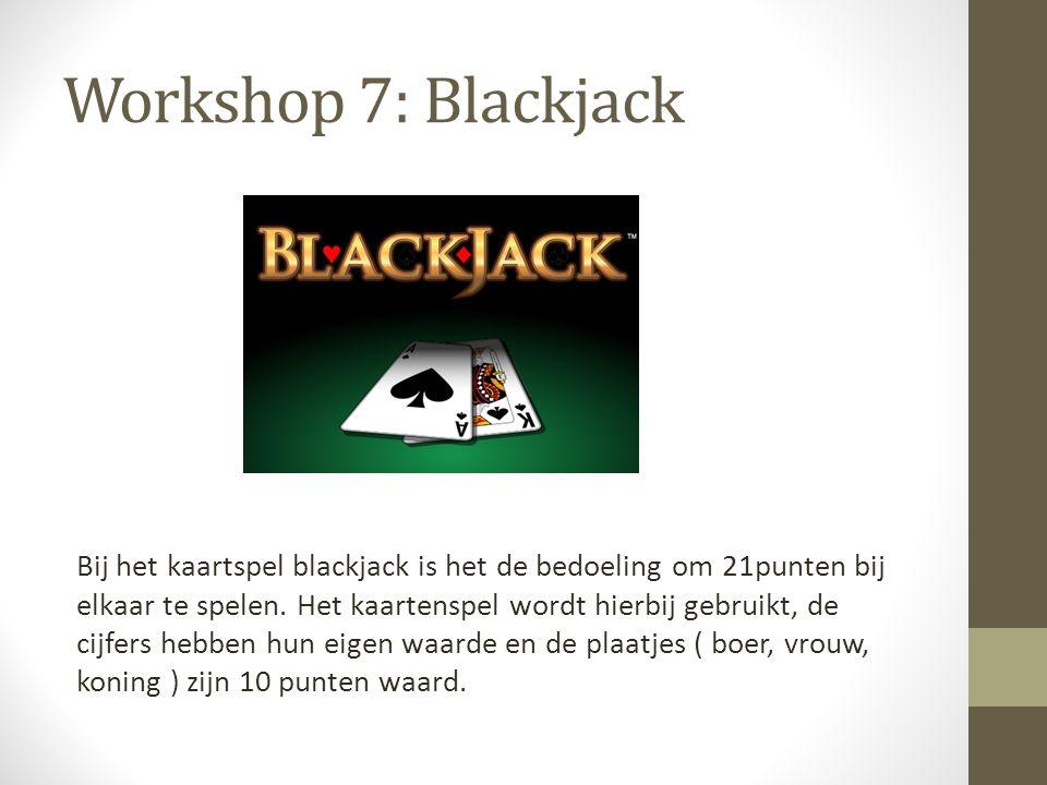 Workshop 7: Blackjack Bij het kaartspel blackjack is het de bedoeling om 21punten bij elkaar te spelen. Het kaartenspel wordt hierbij gebruikt, de cij