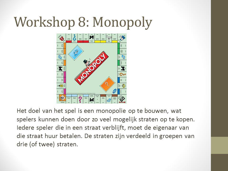 Workshop 8: Monopoly Het doel van het spel is een monopolie op te bouwen, wat spelers kunnen doen door zo veel mogelijk straten op te kopen. Iedere sp