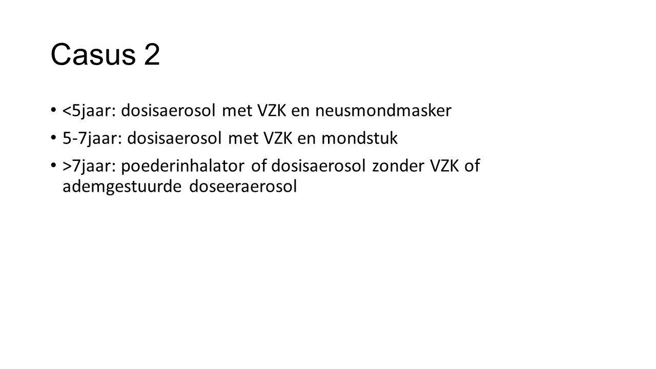 Casus 2 <5jaar: dosisaerosol met VZK en neusmondmasker 5-7jaar: dosisaerosol met VZK en mondstuk >7jaar: poederinhalator of dosisaerosol zonder VZK of